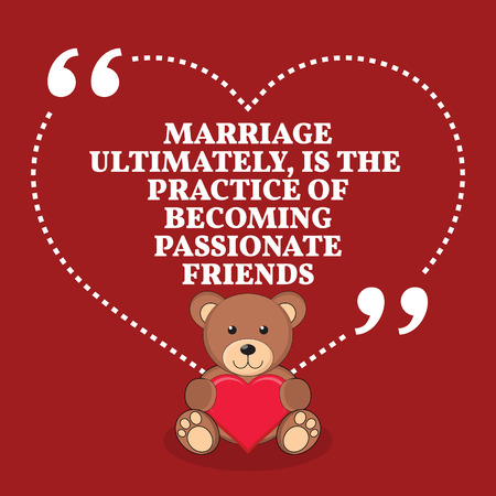 ultimately: Inspirational love marriage quote. Marriage ultimately, is the practice of becoming passionate friends. Simple trendy design.
