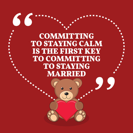 staying: Inspirational love marriage quote. Committing to staying calm is the first key to committing to staying married. Simple trendy design.