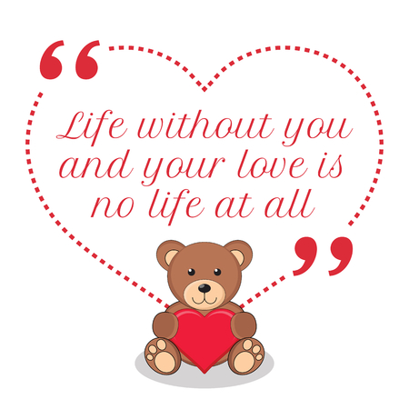 simple life: Inspirational love quote. Life without you and your love is no life at all. Simple cute design.