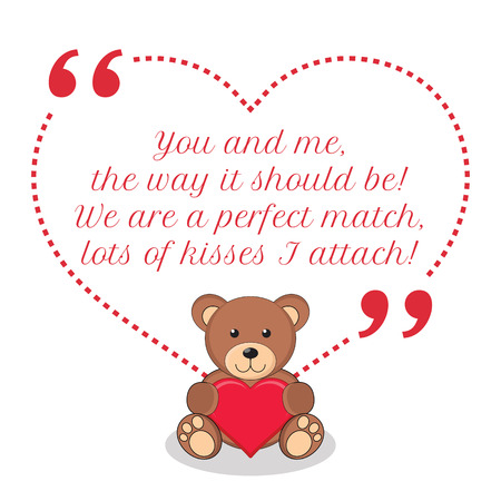 should: Inspirational love quote. You and me, the way it should be! We are a perfect match, lots of kisses I attach! Simple cute design.