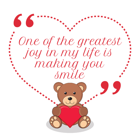 joy of life: Inspirational love quote. One of the greatest joy in my life is making you smile. Simple cute design.