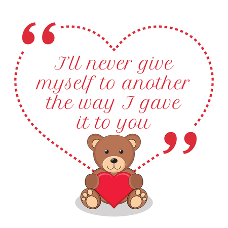 another way: Inspirational love quote. Ill never give myself to another the way I gave it to you. Simple cute design.