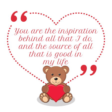 life is good: Inspirational love quote. You are the inspiration behind all that I do, and the source of all that is good in my life. Simple cute design.