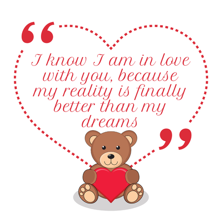 finally: Inspirational love quote. I know I am in love with you, because my reality is finally better than my dreams. Simple cute design.