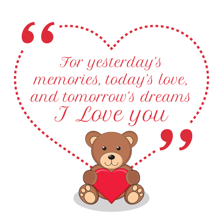 memories: Inspirational love quote. For yesterdays memories, todays love, and tomorrows dreams I love you. Simple cute design.