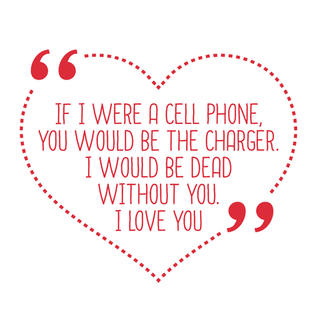 cell charger: Funny love quote. If I were a cell phone, you would be the charger. I would be dead without you. I love you. Simple trendy design.