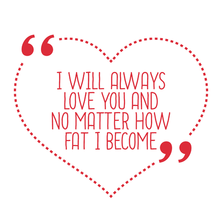 become: Funny love quote. I will always love you and no matter how fat I become. Simple trendy design.