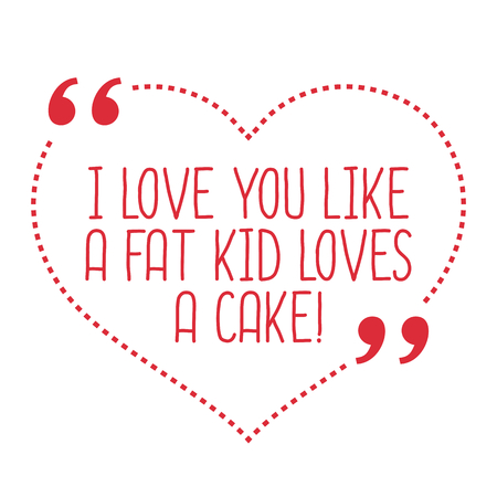 fat kid: Funny love quote. I love you like a fat kid loves a cake. Simple trendy design.