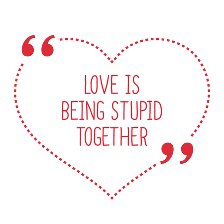 funny love: Funny love quote. Love is being stupid together. Simple trendy design.