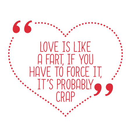 fart: Funny love quote. Love is like a fart, if you have to force it, its probably crap. Simple trendy design.