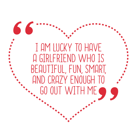 go out: Funny love quote. I am lucky to have a girlfriend who is beautiful, fun, smart, and crazy enough to go out with me. Simple trendy design.