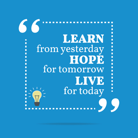 tomorrow: Inspirational motivational quote. Learn from yesterday hope for tomorrow live for today. Simple trendy design.