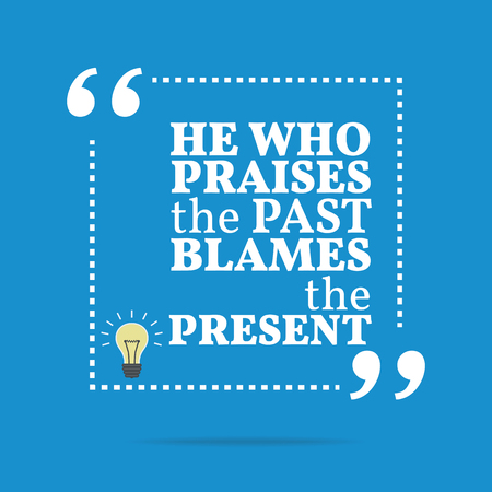 past: Inspirational motivational quote. He who praises the past blames the present. Simple trendy design. Illustration
