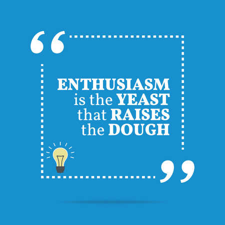 yeast: Inspirational motivational quote. Enthusiasm is the yeast that raises the dough. Simple trendy design.