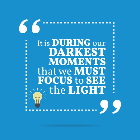that: Inspirational motivational quote. It is during our darkest moments that we must focus to see the light. Simple trendy design. Illustration