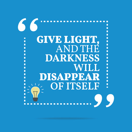 motivational: Inspirational motivational quote. Give light and the darkness will disappear of itself. Simple trendy design.