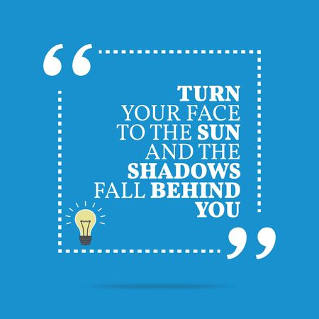 Inspirational motivational quote. Turn your face to the sun and the shadows fall behind you. Simple trendy design.
