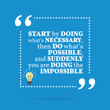 inspirational background: Inspirational motivational quote. Start by doing whats necessary; then do whats possible; and suddenly you are doing the impossible. Simple trendy design.