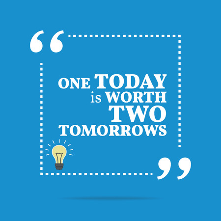 worth: Inspirational motivational quote. One today is worth two tomorrows. Simple trendy design.