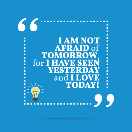tomorrow: Inspirational motivational quote. I am not afraid of tomorrow, for I have seen yesterday and I love today! Simple trendy design.