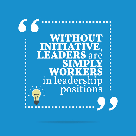 initiative: Inspirational motivational quote. Without initiative, leaders are simply workers in leadership positions. Simple trendy design.