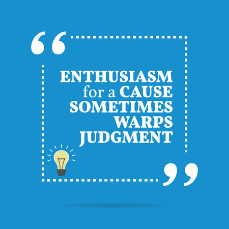 cause: Inspirational motivational quote. Enthusiasm for a cause sometimes warps judgment. Simple trendy design. Illustration