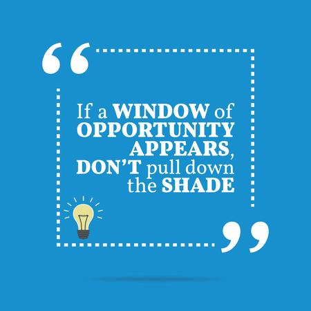 Inspirational motivierend Zitat. Wenn ein Fenster der Gelegenheit erscheint, nicht nach unten ziehen die Schatten. Einfache trendiges Design. Vektorgrafik
