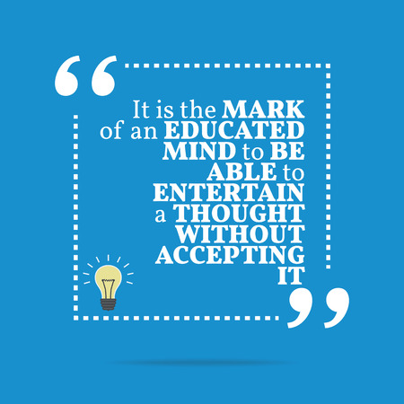educated: Inspirational motivational quote. It is the mark of an educated mind to be able to entertain a thought without accepting it. Simple trendy design.