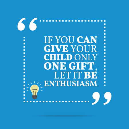 enthusiasm: Inspirational motivational quote. If you can give your child only one gift, let it be enthusiasm. Simple trendy design. Illustration