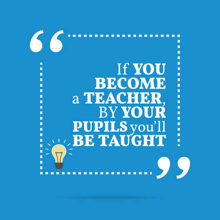 become: Inspirational motivational quote. If you become a teacher, by your pupils youll be taught. Simple trendy design.
