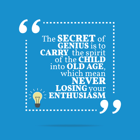 enthusiasm: Inspirational motivational quote. The secret of genius is to carry the spirit of the child into old age, which mean never losing your enthusiasm. Simple trendy design.