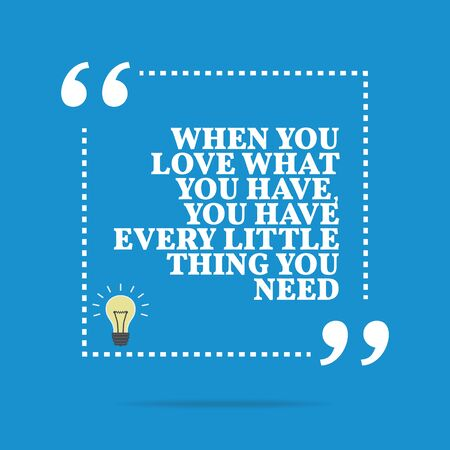 Inspirational motivational quote. When you love what you have, you have every little thing you need. Simple trendy design.