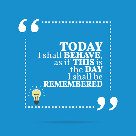 remembered: Inspirational motivational quote. Today I shall behave, as if this is the day I shall be remembered. Simple trendy design.