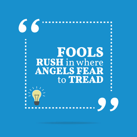 tread: Inspirational motivational quote. Fools rush in where angels fear to tread. Simple trendy design.