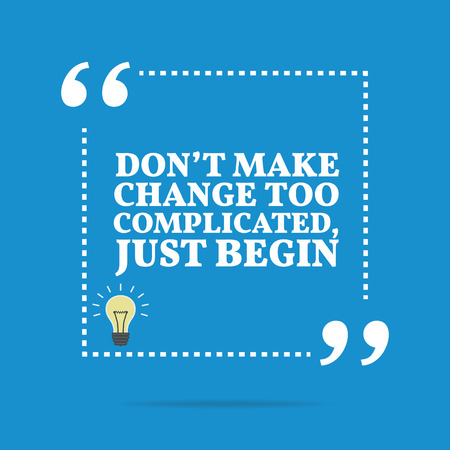 Inspirational motivational quote. Don't make change too complicated, just begin. Simple trendy design.