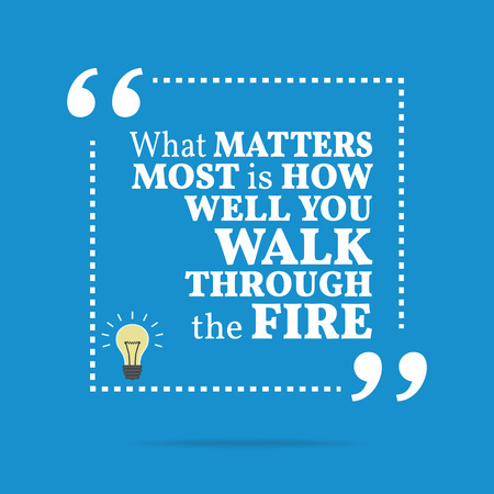 walk through: Inspirational motivational quote. What matters most is how well you walk through the fire. Simple trendy design.