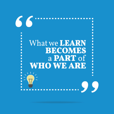Inspirational motivational quote. What we learn becomes a part of who we are. Simple trendy design.