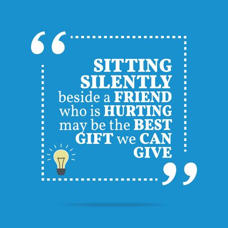 silently: Inspirational motivational quote. Sitting silently beside a friend who is hurting may be the best gift we can give. Simple trendy design. Illustration