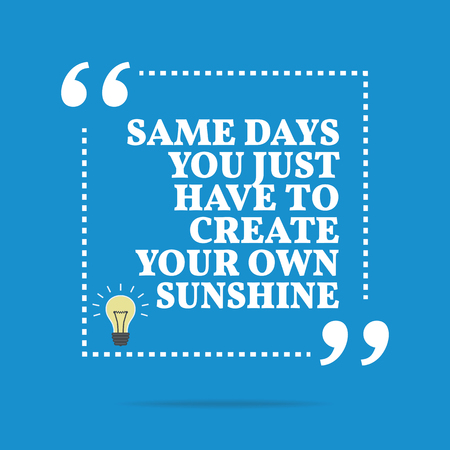 Inspirational motivational quote. Same days you just have to create your own sunshine. Simple trendy design.
