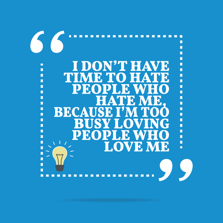 hate: Inspirational motivational quote. I dont have time to hate people who hate me, because Im too busy loving people who love me. Simple trendy design.