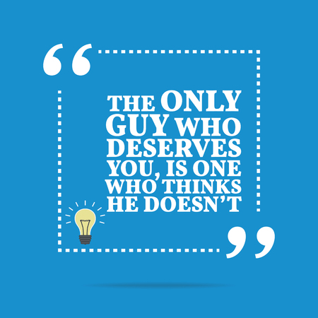 Inspirational motivational quote. The only guy who deserves you, is one who thinks he doesnt. Simple trendy design.