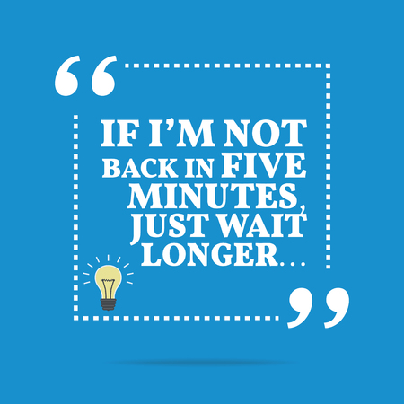 longer: Useful quote. If Im not back in five minutes, just wait longer... Simple trendy design.