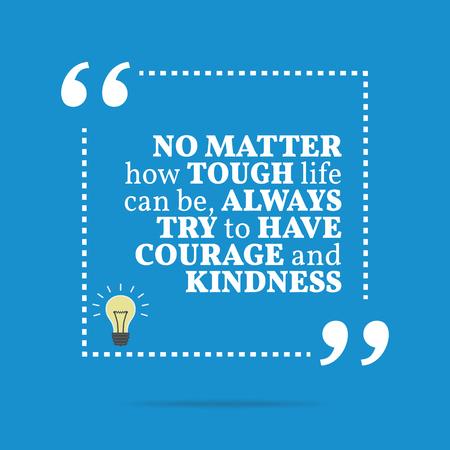 Citation de motivation inspirée. Peu importe comment la vie peut être dure, toujours essayer d'avoir du courage et de bonté. Design branché simple.