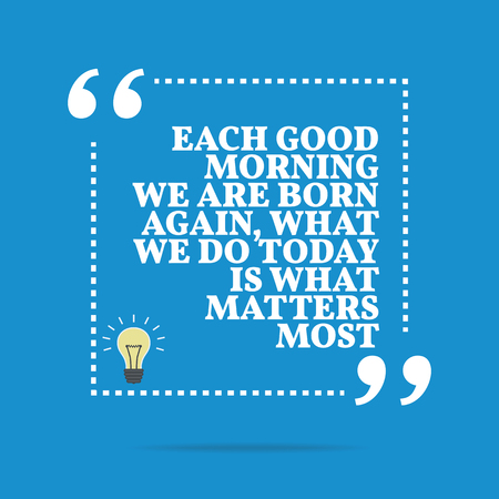 Inspirational motivational quote. Each good morning we are born again, what we do today is what matters most. Simple trendy design.