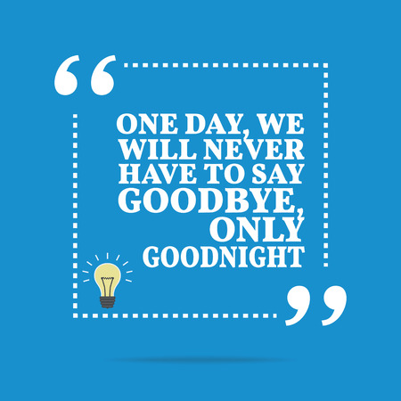say: Inspirational motivational quote. One day, we will never have to say goodbye, only goodnight. Simple trendy design. Illustration