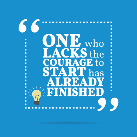courage: Inspirational motivational quote. One who lacks the courage to start has already finished. Simple trendy design.