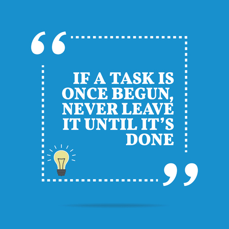 begun: Inspirational motivational quote. If a task is once begun, never leave it until its done. Simple trendy design.