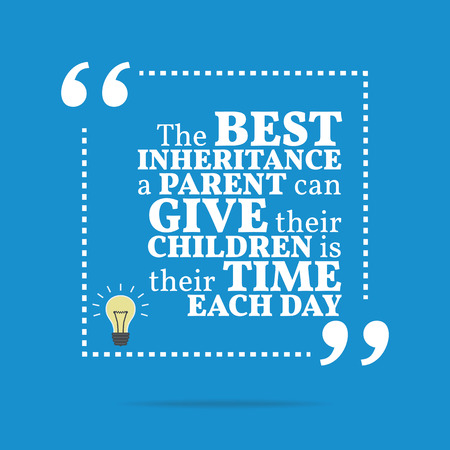 inheritance: Inspirational motivational quote. The best inheritance a parent can give their children is their time each day. Simple trendy design.