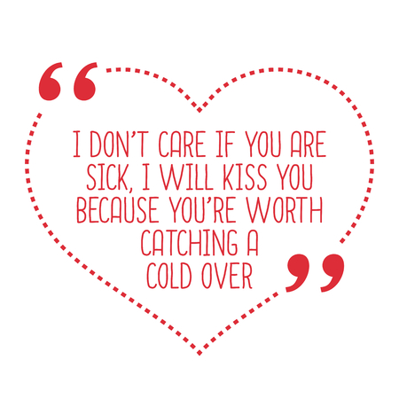don't care: Funny love quote. I dont care if you are sick, I will kiss you because youre worth catching a cold over. Simple trendy design.