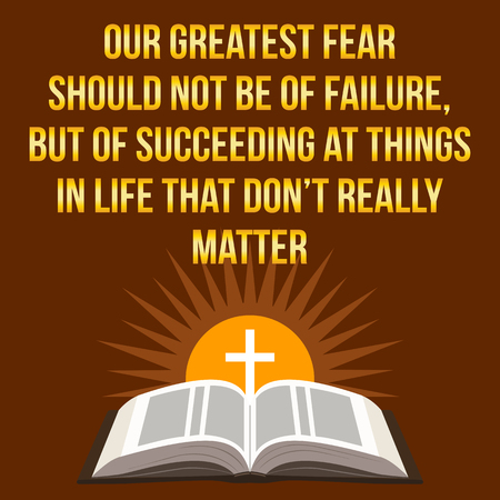 succeeding: Christian motivational quote. Our greatest fear should not be of failure, but of succeeding at things in life that dont really matter. Bible concept. Illustration